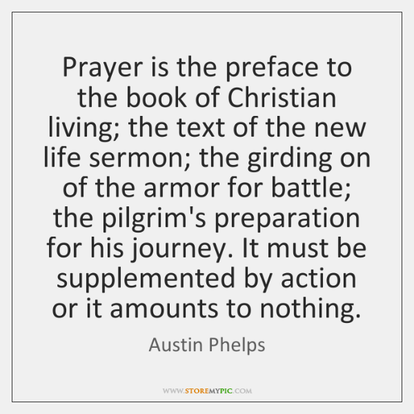 Prayer is the preface to the book of Christian living; the text ...