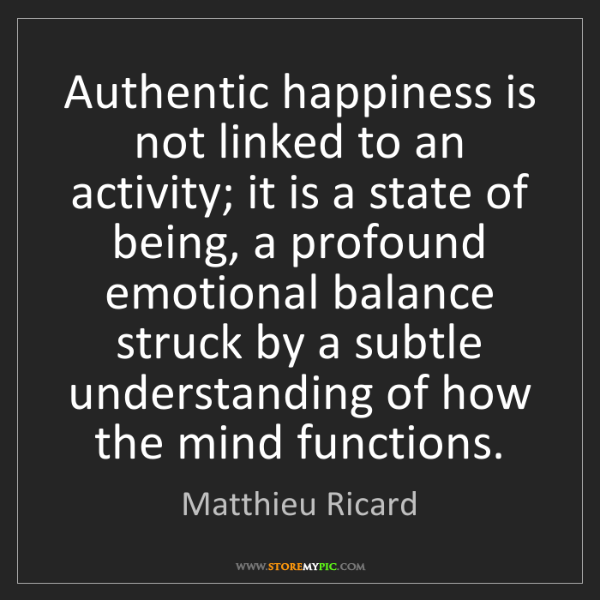 Matthieu Ricard: Authentic happiness is not linked to an activity; it...