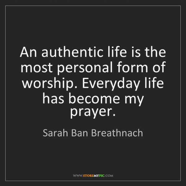 Sarah Ban Breathnach: An authentic life is the most personal form of worship....