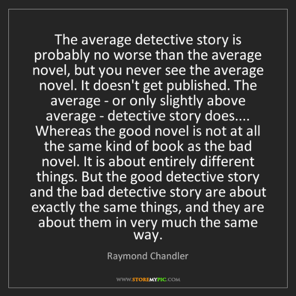 Raymond Chandler: The average detective story is probably no worse than...