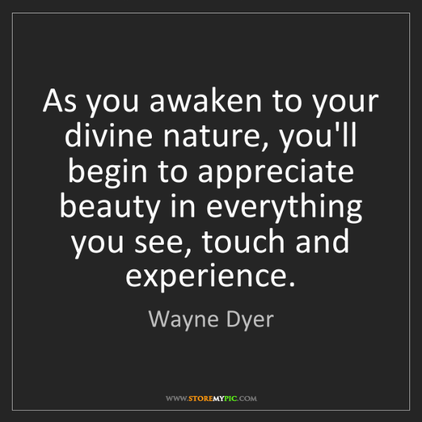 Wayne Dyer: As you awaken to your divine nature, you'll begin to...