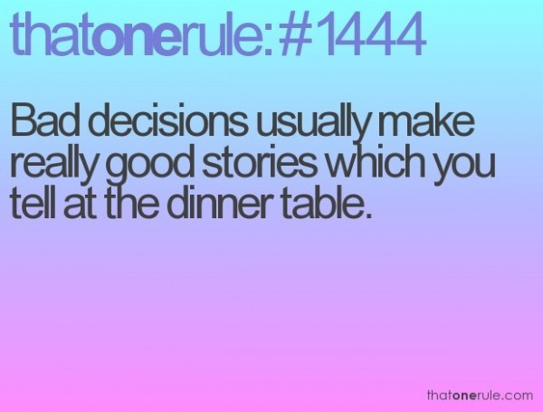 Bad decision usually make really good stories which you tell at the dinner table