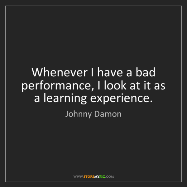 Johnny Damon: Whenever I have a bad performance, I look at it as a...