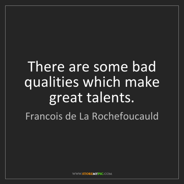 Francois de La Rochefoucauld: There are some bad qualities which make great talents.