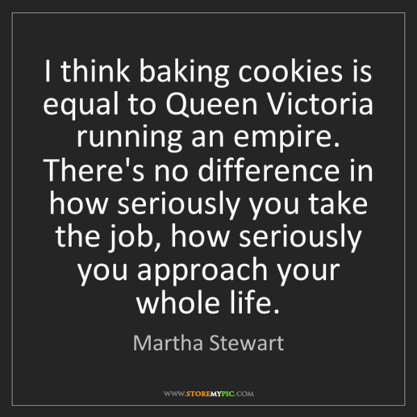 Martha Stewart: I think baking cookies is equal to Queen Victoria running...