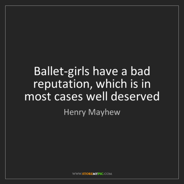 Henry Mayhew: Ballet-girls have a bad reputation, which is in most...