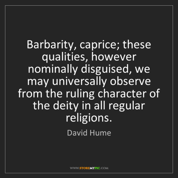 David Hume: Barbarity, caprice; these qualities, however nominally...
