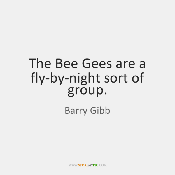 The Bee Gees are a fly-by-night sort of group.