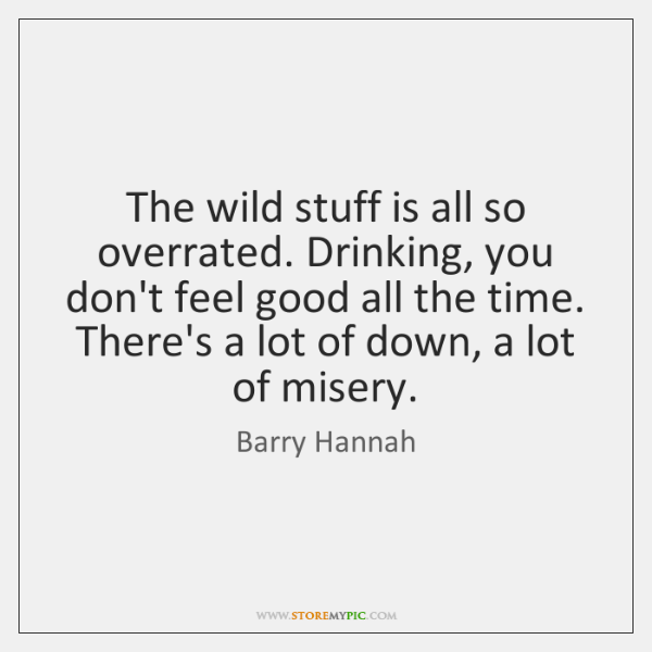 The wild stuff is all so overrated. Drinking, you don't feel good ...