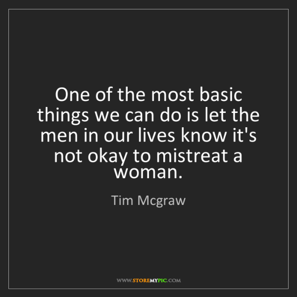 Tim Mcgraw: One of the most basic things we can do is let the men...