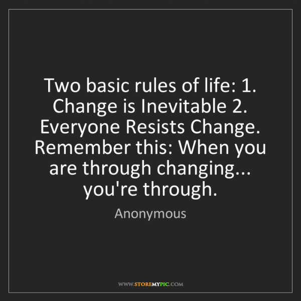Anonymous: Two basic rules of life: 1. Change is Inevitable 2. Everyone...
