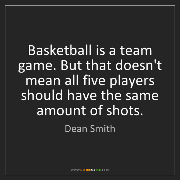 Dean Smith: Basketball is a team game. But that doesn't mean all...
