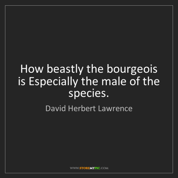 David Herbert Lawrence: How beastly the bourgeois is Especially the male of the...