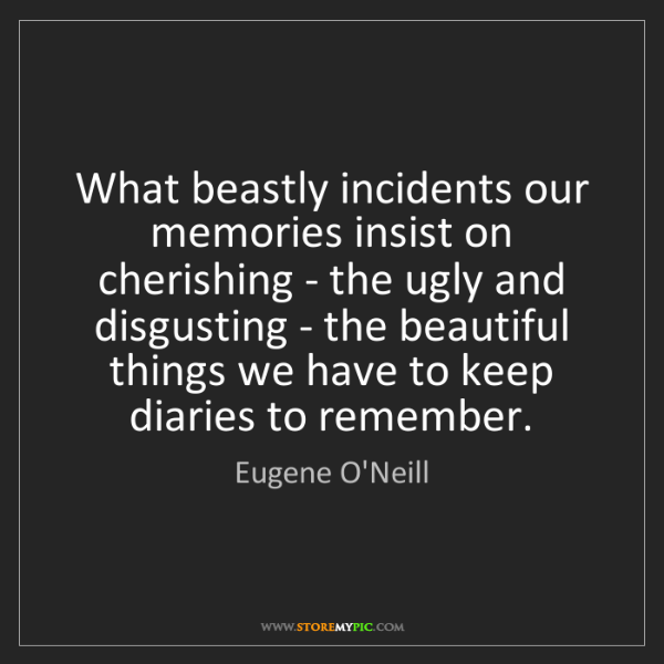Eugene O'Neill: What beastly incidents our memories insist on cherishing...
