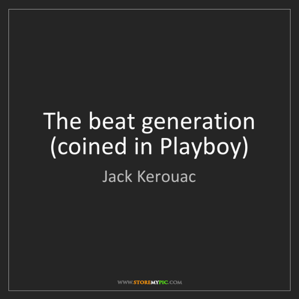 Jack Kerouac: The beat generation (coined in Playboy)