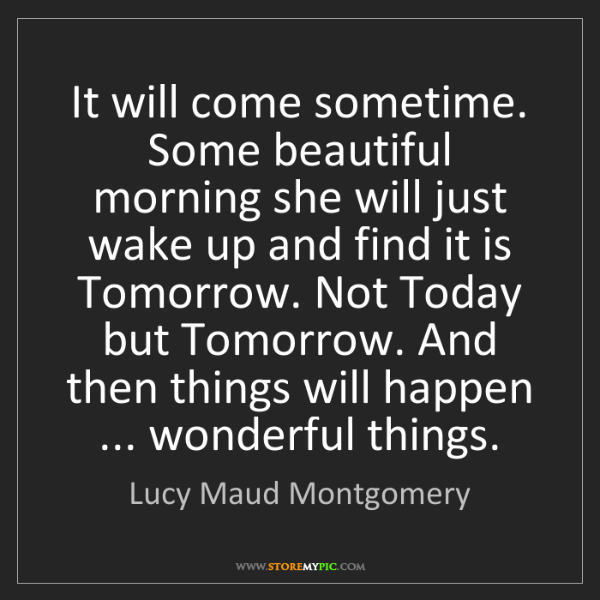 Lucy Maud Montgomery: It will come sometime. Some beautiful morning she will...