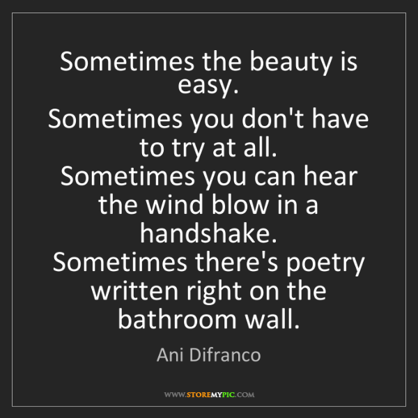 Ani Difranco: Sometimes the beauty is easy.   Sometimes you don't have...