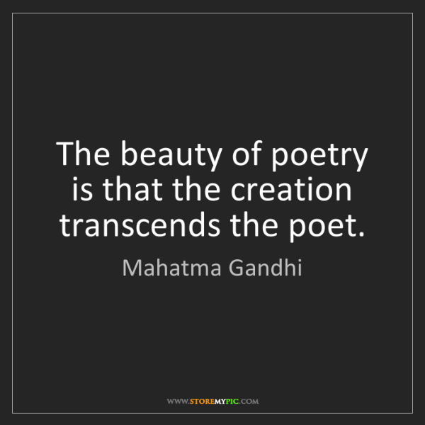 Mahatma Gandhi: The beauty of poetry is that the creation transcends...