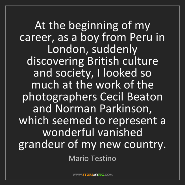 Mario Testino: At the beginning of my career, as a boy from Peru in...