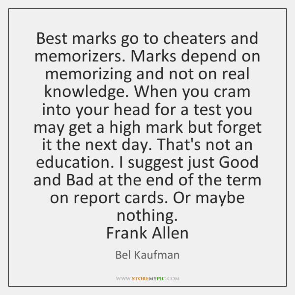 Best marks go to cheaters and memorizers. Marks depend on memorizing and ...
