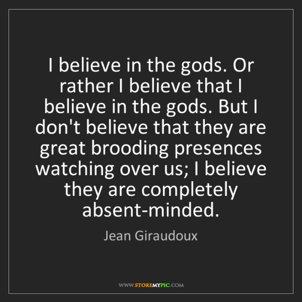 Jean Giraudoux: I believe in the gods. Or rather I believe that I believe...