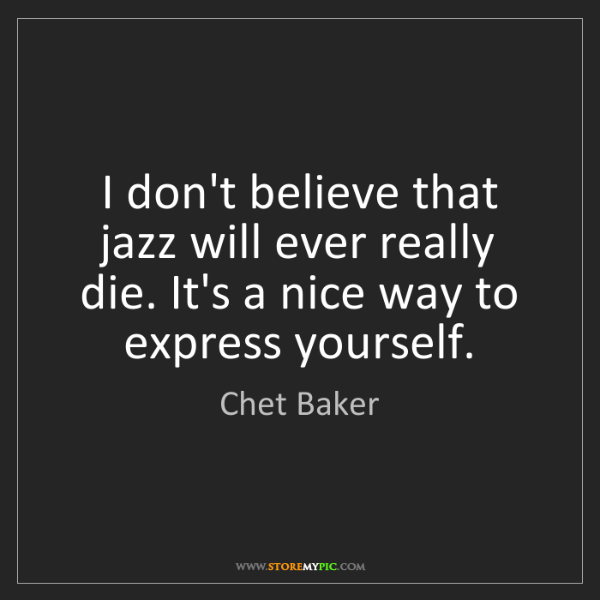 Chet Baker: I don't believe that jazz will ever really die. It's...