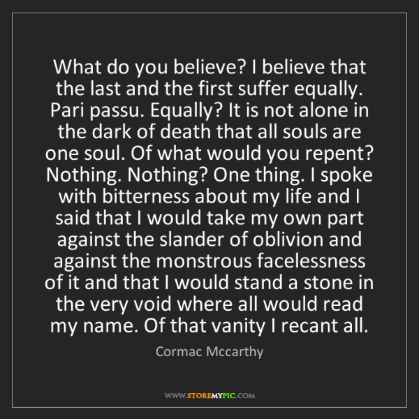 Cormac Mccarthy: What do you believe? I believe that the last and the...