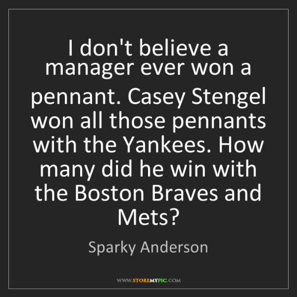 Sparky Anderson: I don't believe a manager ever won a pennant. Casey Stengel...