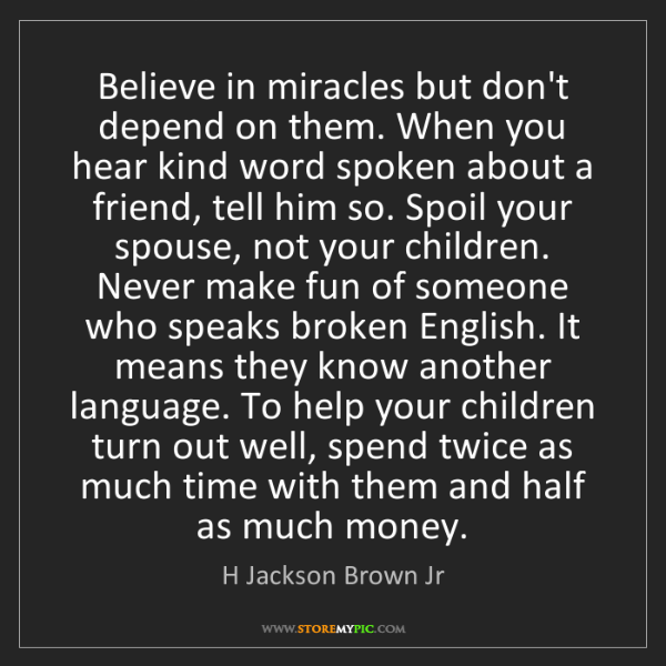 H Jackson Brown Jr: Believe in miracles but don't depend on them. When you...