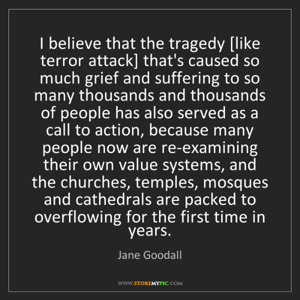 Jane Goodall: I believe that the tragedy [like terror attack] that's...
