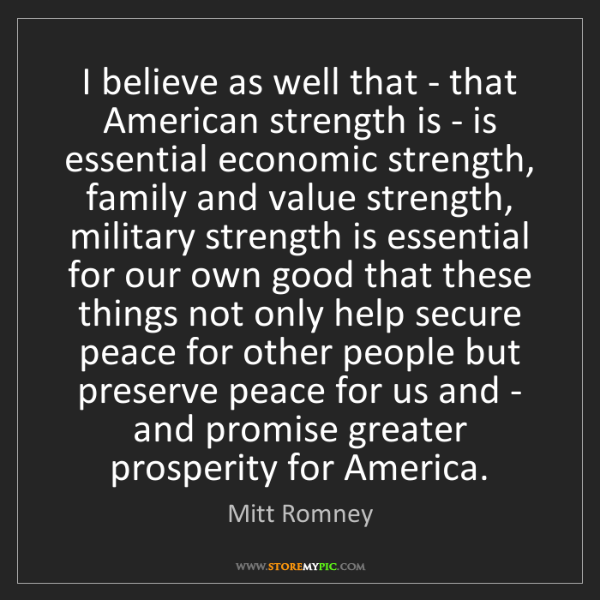 Mitt Romney: I believe as well that - that American strength is -...