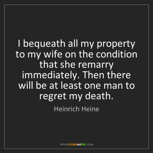 Heinrich Heine: I bequeath all my property to my wife on the condition...
