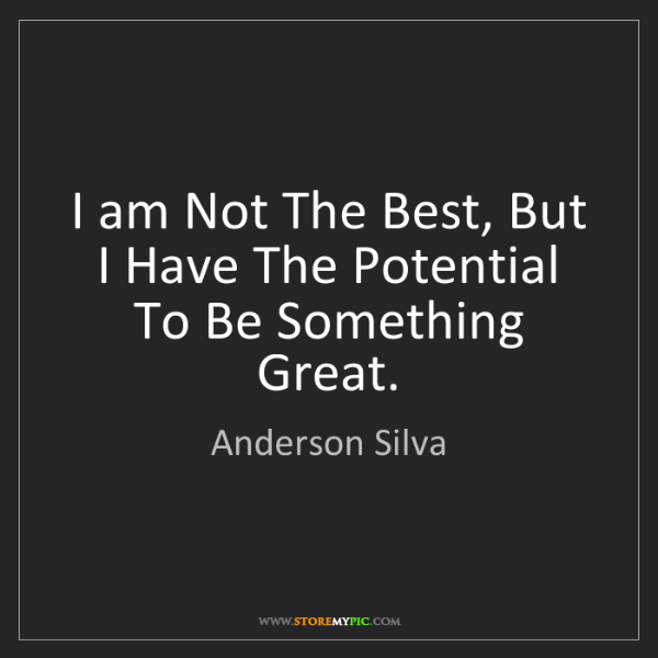 Anderson Silva: I am Not The Best, But I Have The Potential To Be Something...
