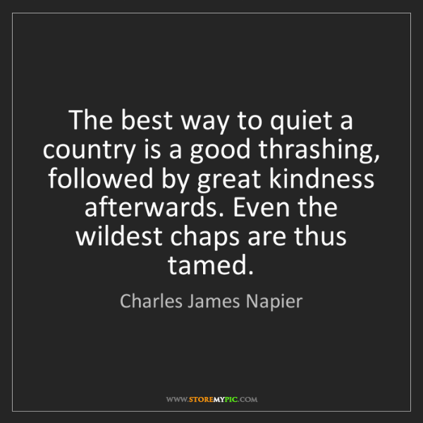 Charles James Napier: The best way to quiet a country is a good thrashing,...