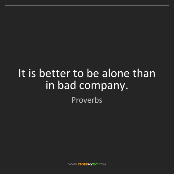 Proverbs: It is better to be alone than in bad company.
