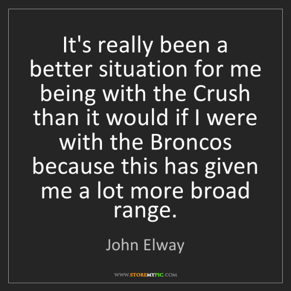 John Elway: It's really been a better situation for me being with...