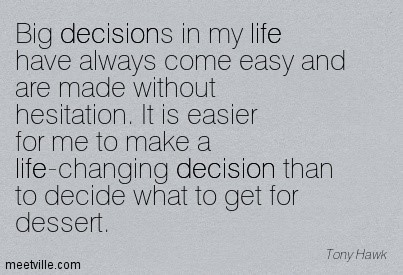 Big decisions in my life have always come easy and are made without hesitation