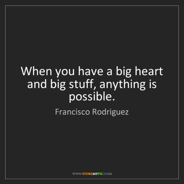 Francisco Rodriguez: When you have a big heart and big stuff, anything is...