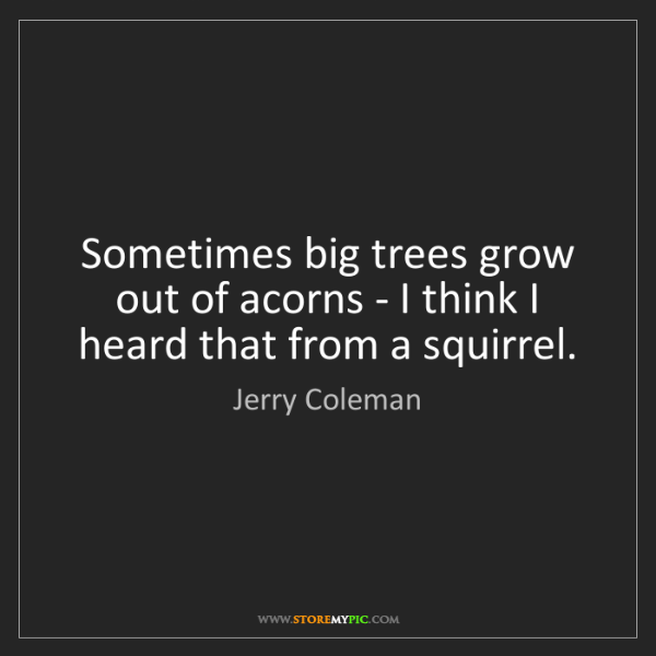 Jerry Coleman: Sometimes big trees grow out of acorns - I think I heard...
