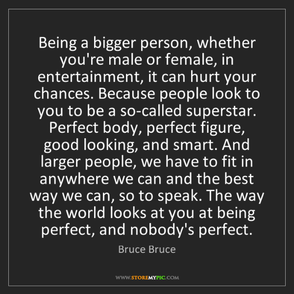 Bruce Bruce: Being a bigger person, whether you're male or female,...