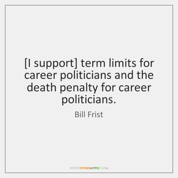 [I support] term limits for career politicians and the death penalty for ...