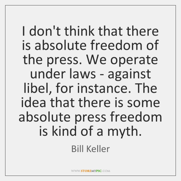 I don't think that there is absolute freedom of the press. We ...