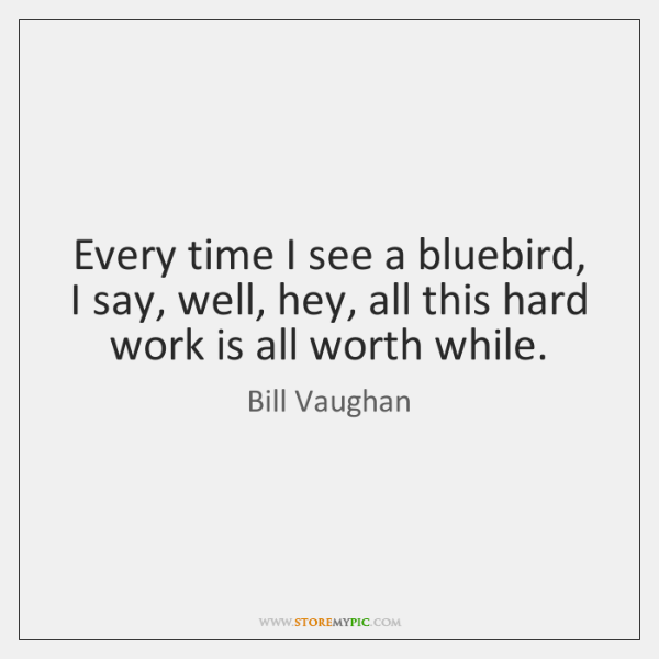 Every time I see a bluebird, I say, well, hey, all this ...