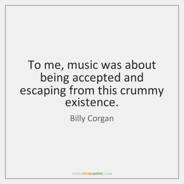 To me, music was about being accepted and escaping from this crummy ...