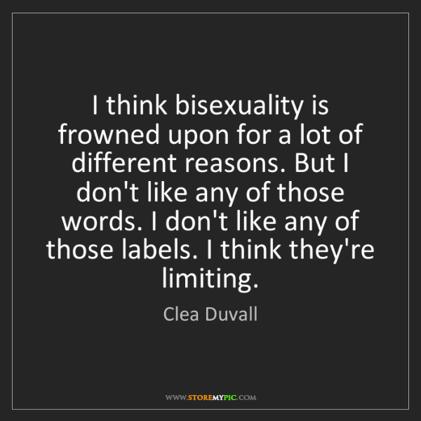 Clea Duvall: I think bisexuality is frowned upon for a lot of different...