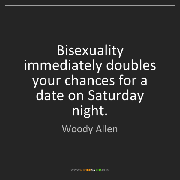 Woody Allen: Bisexuality immediately doubles your chances for a date...