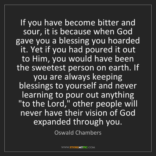 Oswald Chambers: If you have become bitter and sour, it is because when...
