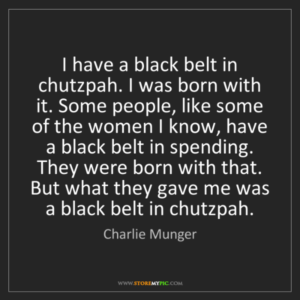 Charlie Munger: I have a black belt in chutzpah. I was born with it....