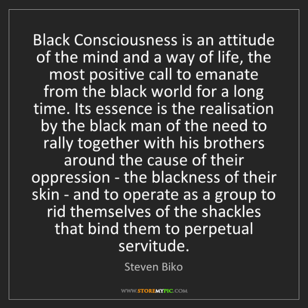 Steven Biko: Black Consciousness is an attitude of the mind and a...