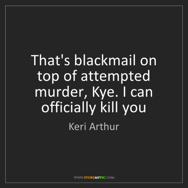 Keri Arthur: That's blackmail on top of attempted murder, Kye. I can...